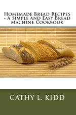 Homemade Bread Recipes - A Simple and Easy Bread Machine Cookbook - Cathy Kidd
