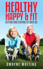 Healthy Happy & Fit : Getting and Staying Fit Over 50 - Dwayne Whiting