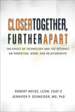 Closer Together, Further Apart : The Effect of Technology and the Internet on Parenting, Work, and Relationships - Robert Weiss