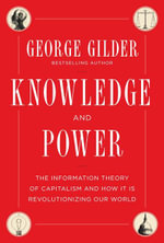 Knowledge and Power : The Information Theory of Capitalism and How it is Revolutionizing our World - George Gilder