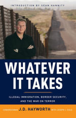 Whatever It Takes : Illegal Immigration, Border Security, and the War on Terror - J. D. Hayworth
