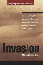 Invasion : How America Still Welcomes Terrorists, Criminals, And Other Foreign Menaces To Our Shores - Michelle Malkin