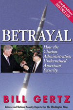 Betrayal : How the Clinton Administration Undermined American Security - Bill Gertz