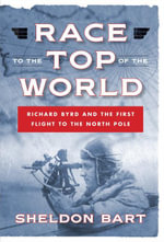 Race to the Top of the World : Richard Byrd and the First Flight to the North Pole - Sheldon Bart