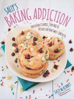 Sally's Baking Addiction : Irresistible Cupcakes, Cookies, and Desserts for Your Sweet Tooth Fix - Sally McKenney