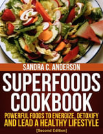 Superfoods Cookbook [Second Edition] : Powerful Foods to Energize, Detoxify, and Lead a Healthy Lifestyle - Sandra C. Anderson
