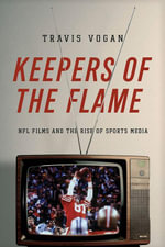 Keepers of the Flame : NFL Films and the Rise of Sports Media - Travis Vogan