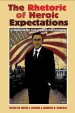 The Rhetoric of Heroic Expectations : Establishing the Obama Presidency - Justin S. Vaughn