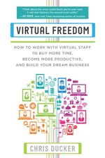 Virtual Freedom : How to Work with Virtual Staff to Buy More Time, Become More Productive, and Build Your Dream Business - Chris C. Ducker