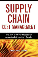 Supply Chain Cost Management : The AIM & DRIVE Process for Achieving Extraordinary Results - Jimmy ANKLESARIA