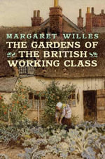 The Gardens of the British Working Class - Margaret Willes
