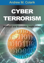 Cyber Terrorism : Political and Economic Implications - Andrew Colarik