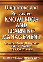 Ubiquitous and Pervasive Knowledge and Learning Management : Semantics, Social Networking and New Media to Their Full Potential
