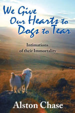 We Give Our Hearts to Dogs to Tear : Intimations of their Immortality - Alston Chase