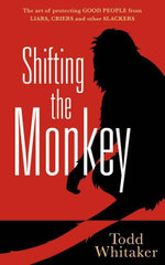 Shifting the Monkey : The Art of Protecting Good People From Liars, Criers, and Other Slackers - Todd Whitaker