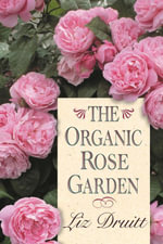 The Organic Rose Garden - Liz Druitt