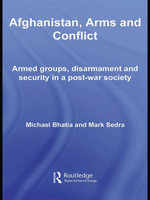Afghanistan, Arms and Conflict : Armed Groups, Disarmament and Security in a Post-War Society - Michael Vinay Bhatia