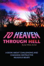 To Heaven Through Hell : A Book About Challenging and Changing Destructive Religious Beliefs - Sue Wilson