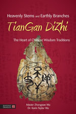 Heavenly Stems and Earthly Branches - TianGan DiZhi : The Heart of Chinese Wisdom Traditions - Zhongxian Wu