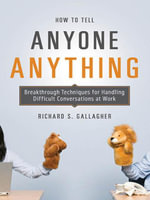 How to Tell Anyone Anything : Breakthrough Techniques for Handling Difficult Conversations at Work - Richard S. Gallagher