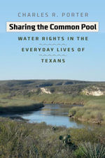 Sharing the Common Pool : Water Rights in the Everyday Lives of Texans - Charles R. Porter