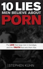10 Lies Men Believe About Porn : The Lies That Keep Men in Bondage, and the Truth That Sets Them Free - Stephen Kuhn