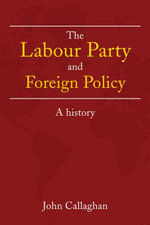 The Labour Party and Foreign Policy : A History - John Callaghan