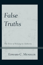False Truths : The Error of Relying on Authority - Edward C. Mendler