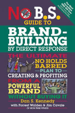 No B.S. Guide to Brand-Building by Direct Response : The Ultimate No Holds Barred Plan to Creating and Profiting from a Powerful Brand Without Buying I - Dan S. Kennedy