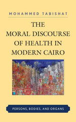 The Moral Discourse of Health in Modern Cairo : Persons, Bodies, and Organs - Mohammed Tabishat