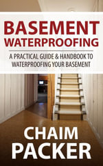 Basement Waterproofing : A Practical Guide & Handbook to Waterproofing Your Basement - Chaim Packer