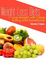 Weight Loss Diets : Lose Weight with Clean Eating and Superfoods - Teresa Capo
