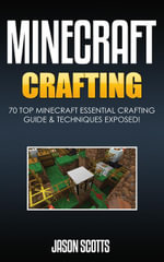 Minecraft Crafting : 70 Top Minecraft Essential Crafting & Techniques Guide Exposed! - Jason Scotts