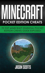 Minecraft Pocket Edition Cheats : 70 Top Minecraft Essential Pocket Edition Cheats Guide Exposed! - Jason Scotts