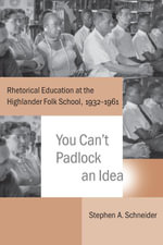 You Can't Padlock an Idea : Rhetorical Education at the Highlander Folk School, 1932-1961 - Stephen A. Schneider