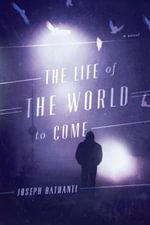 The Life of the World to Come : A Novel - Joseph Bathanti