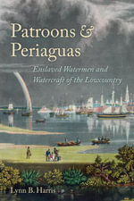 Patroons and Periaguas : Enslaved Watermen and Watercraft of the Lowcountry - Lynne B. Harris