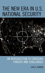 The New Era in U.S. National Security : An Introduction to Emerging Threats and Challenges - Jack A. Jarmon