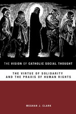 The Vision of Catholic Social Thought : The Virtue of Solidarity and the Praxis of Human Rights - Meghan J. Clark