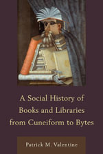 A Social History of Books and Libraries from Cuneiform to Bytes - Patrick M. Valentine