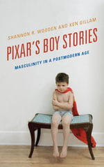 Pixar's Boy Stories : Masculinity in a Postmodern Age - Shannon R. Wooden