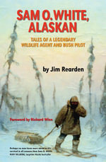 Sam O. White, Alaskan : Tales of a Legendary Wildlife Agent and Bush Pilot - Jim Rearden