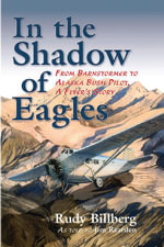 In the Shadow of Eagles : From Barnstormer to Alaska Bush Pilot, A Flyer's Story - Jim Rearden