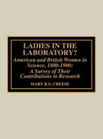 Ladies in the Laboratory? American and British Women in Science, 1800-1900 : A Survey of Their Contributions to Research - Mary R.S. Creese