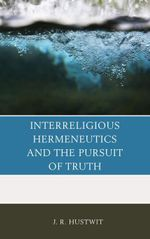 Interreligious Hermeneutics and the Pursuit of Truth - J. R. Hustwit