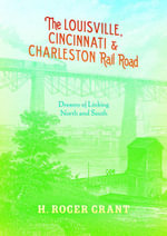The Louisville, Cincinnati & Charleston Rail Road : Dreams of Linking North and South - H. Roger Grant