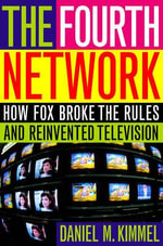 The Fourth Network : How FOX Broke the Rules and Reinvented Television - Daniel M. Kimmel