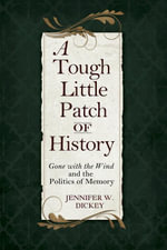 A Tough Little Patch of History : Gone with the Wind and the Politics of Memory - Jennifer W. Dickey