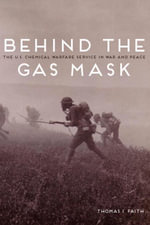 Behind the Gas Mask : The U.S. Chemical Warfare Service in War and Peace - Thomas I. Faith