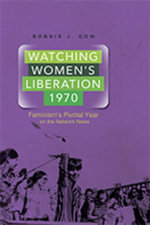 Watching Women's Liberation, 1970 : Feminism's Pivotal Year on the Network News - Bonnie J. Dow